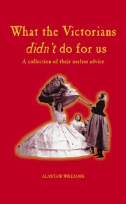 ksiazka tytuł: What the Victorians Didn't Do For Us - A Collection of Their Useless Advice autor: Alastair Williams