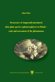 ksiazka tytuł: Occurrence of temporarily-introduced alien plant species (ephemerophytes) in Poland ? scale and assessment of the phenomenon - 01 Rozdz. 1-5. Aim of the study; Definition of the term ...; Position of ephemerophytes...; Species excluded...; Material... autor: Alina Urbisz